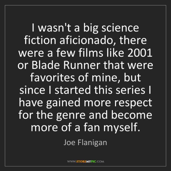 Joe Flanigan: I wasn't a big science fiction aficionado, there were...