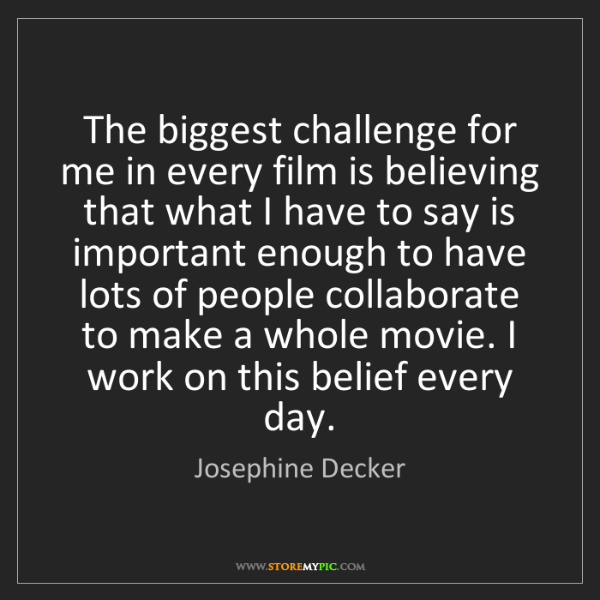 Josephine Decker: The biggest challenge for me in every film is believing...