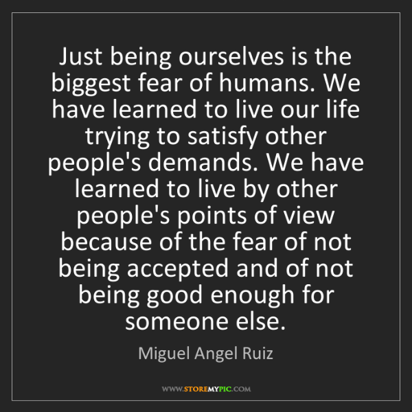 Miguel Angel Ruiz: Just being ourselves is the biggest fear of humans. We...
