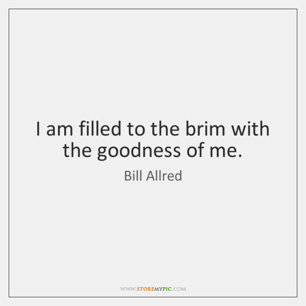 I am filled to the brim with the goodness of me.