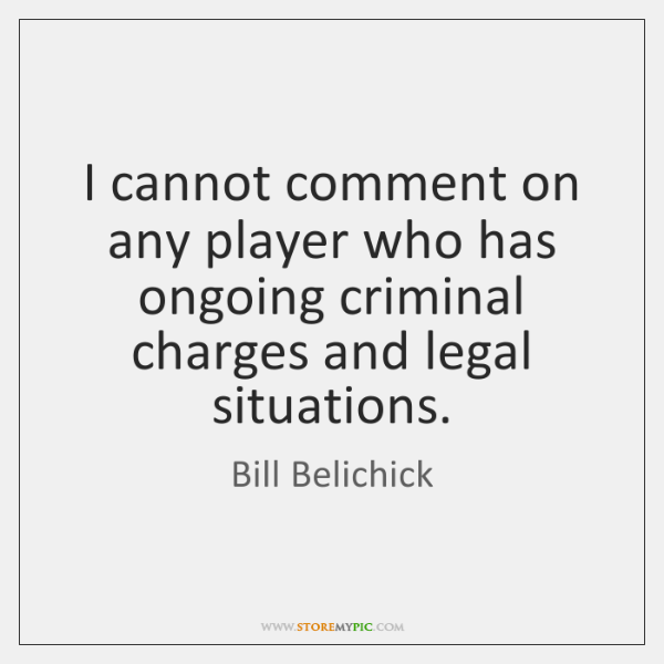 I cannot comment on any player who has ongoing criminal charges and ...