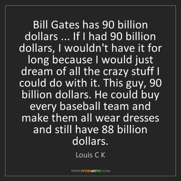 Louis C K: Bill Gates has 90 billion dollars ... If I had 90 billion...