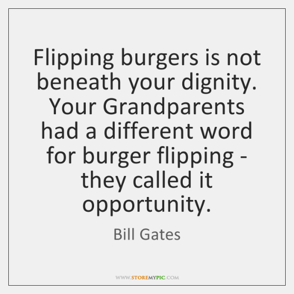 Flipping burgers is not beneath your dignity. Your Grandparents had a different ...