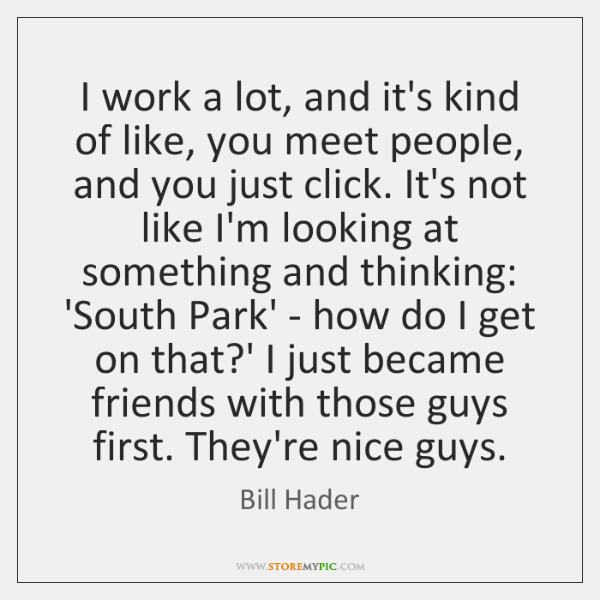 I work a lot, and it's kind of like, you meet people, ...