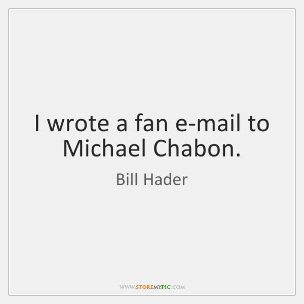 I wrote a fan e-mail to Michael Chabon.