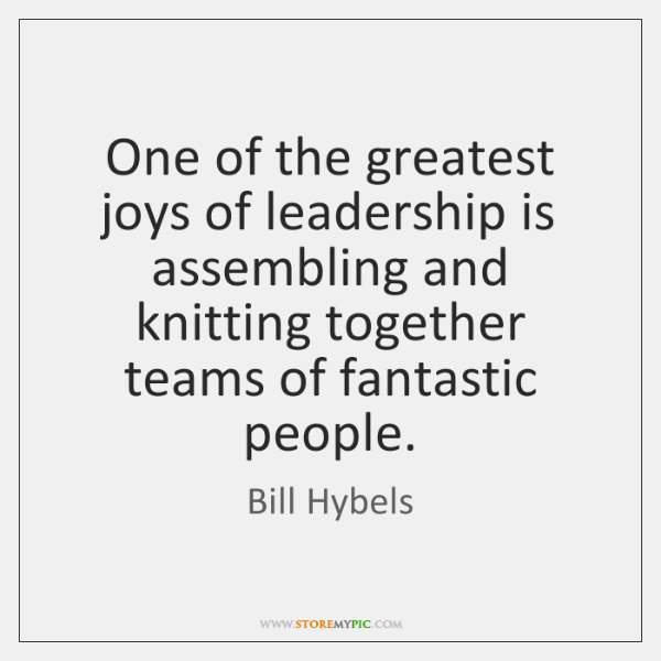 One of the greatest joys of leadership is assembling and knitting together ...