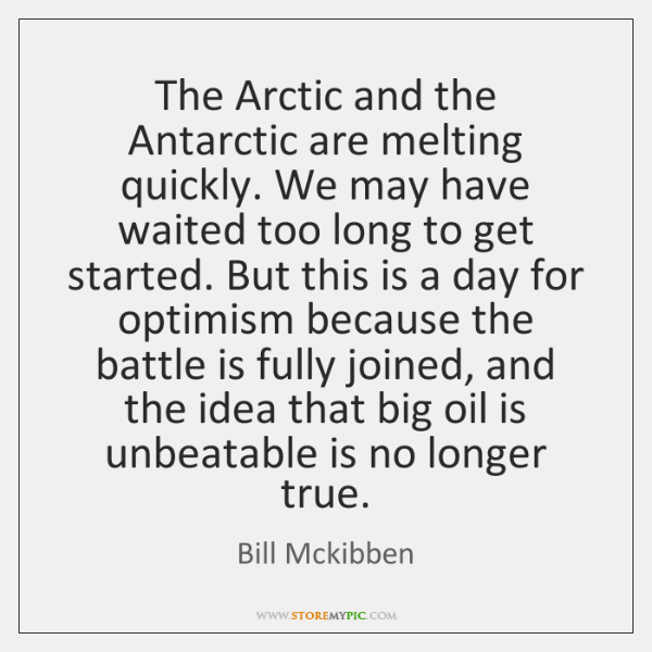 The Arctic and the Antarctic are melting quickly. We may have waited ...