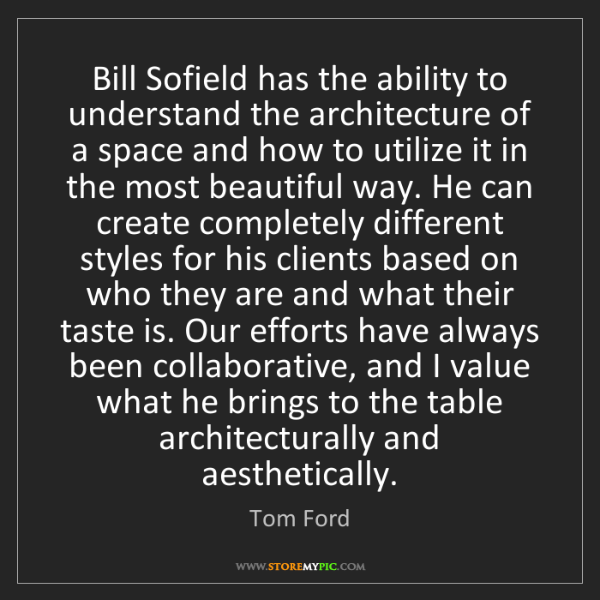 Tom Ford: Bill Sofield has the ability to understand the architecture...