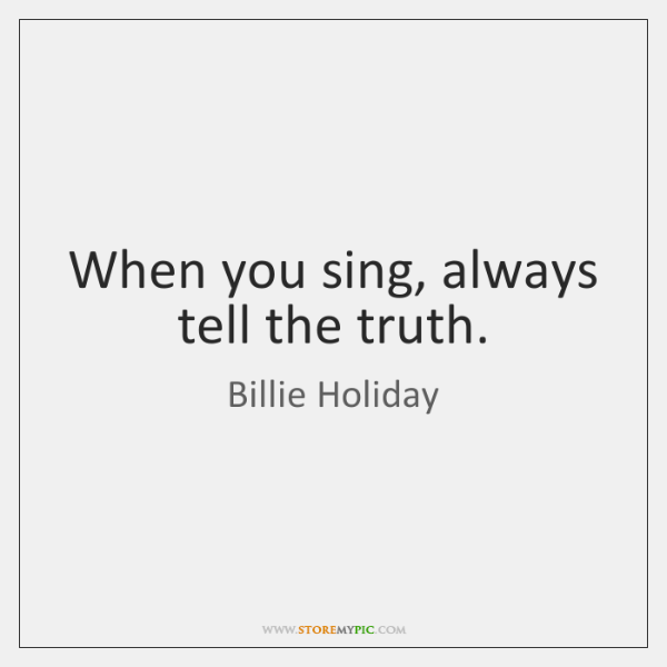 When you sing, always tell the truth.