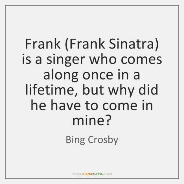 Frank (Frank Sinatra) is a singer who comes along once in a ...