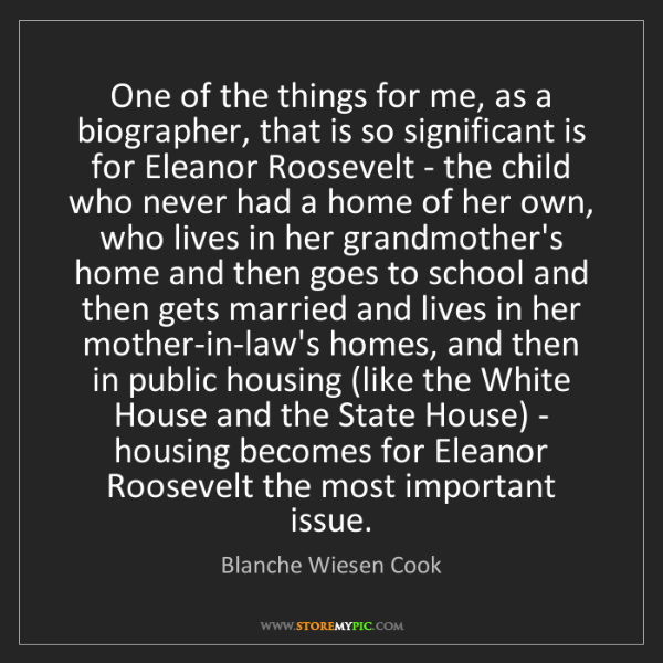 Blanche Wiesen Cook: One of the things for me, as a biographer, that is so...