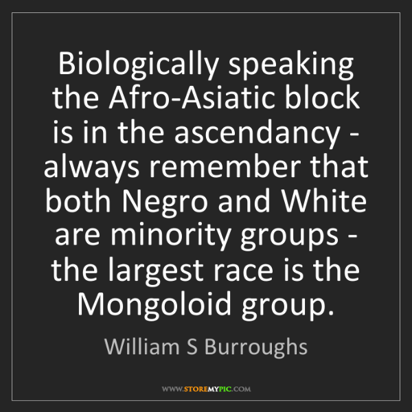 William S Burroughs: Biologically speaking the Afro-Asiatic block is in the...