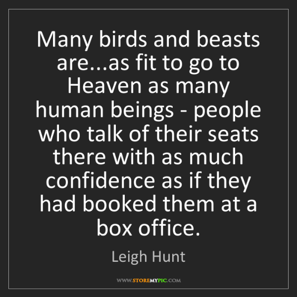 Leigh Hunt: Many birds and beasts are...as fit to go to Heaven as...