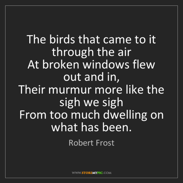 Robert Frost: The birds that came to it through the air   At broken...