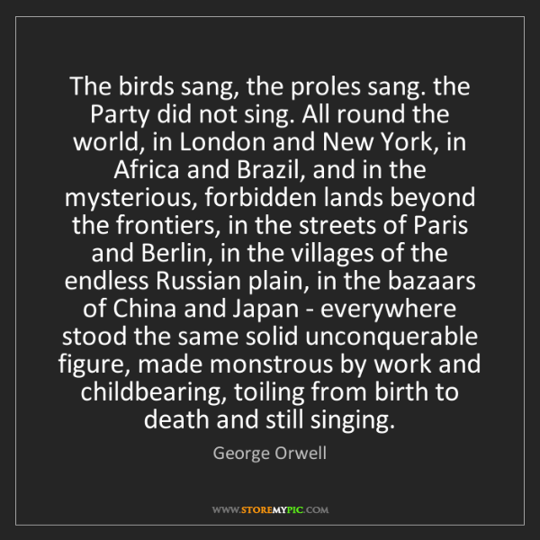George Orwell: The birds sang, the proles sang. the Party did not sing....