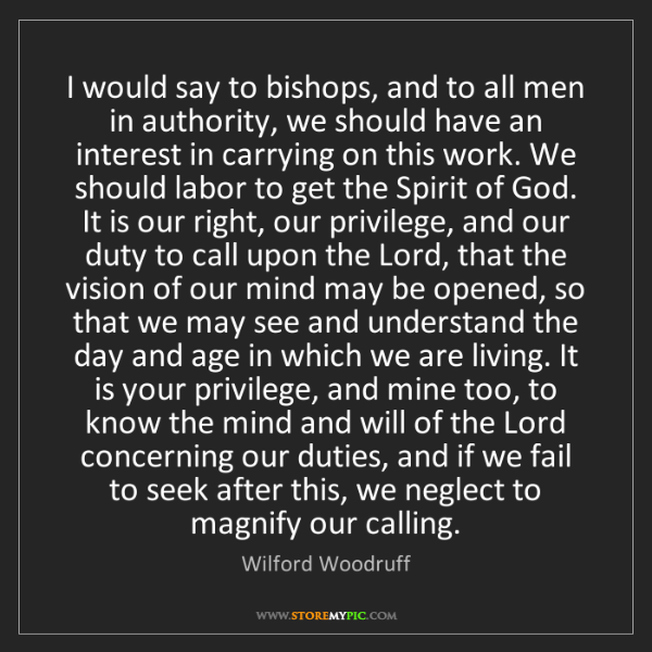 Wilford Woodruff: I would say to bishops, and to all men in authority,...