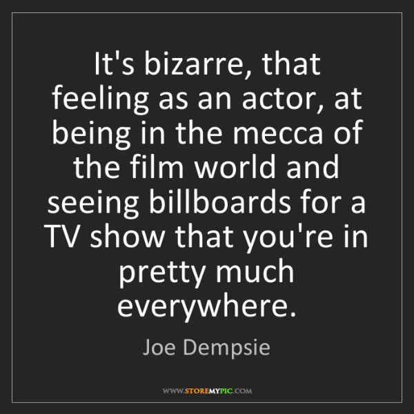 Joe Dempsie: It's bizarre, that feeling as an actor, at being in the...