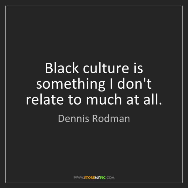 Dennis Rodman: Black culture is something I don't relate to much at...