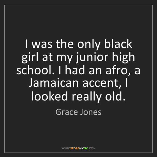 Grace Jones: I was the only black girl at my junior high school. I...