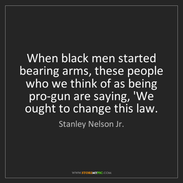 Stanley Nelson Jr.: When black men started bearing arms, these people who...