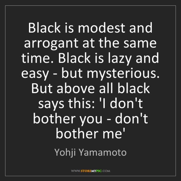 Yohji Yamamoto: Black is modest and arrogant at the same time. Black...