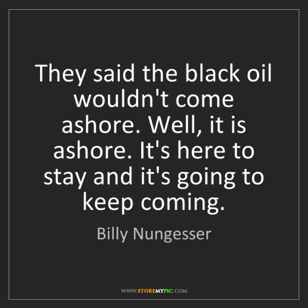 Billy Nungesser: They said the black oil wouldn't come ashore. Well, it...