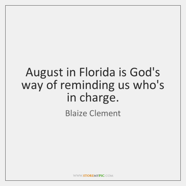 August in Florida is God's way of reminding us who's in charge.