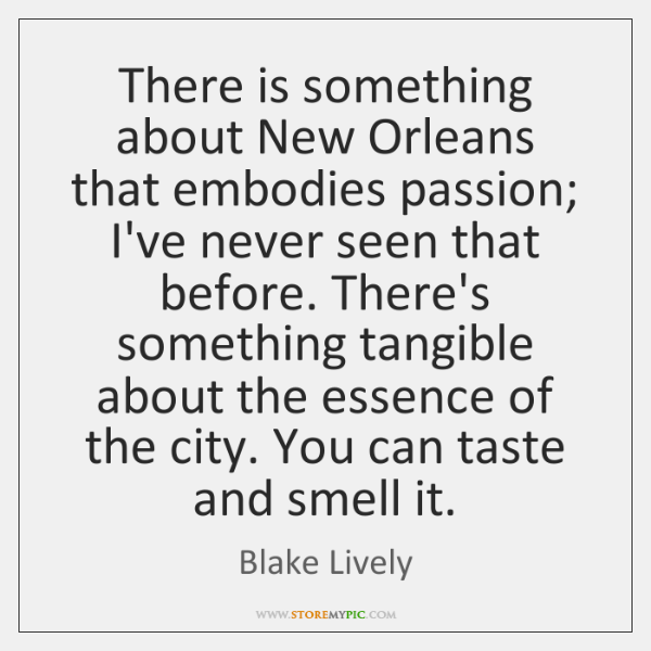 There is something about New Orleans that embodies passion; I've never seen ...