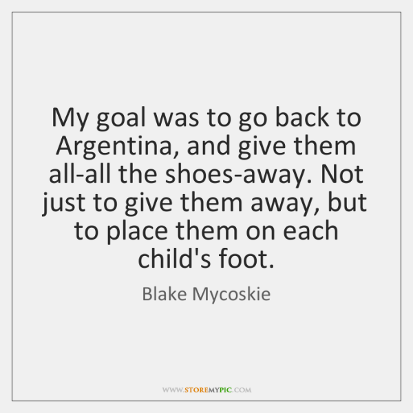 My goal was to go back to Argentina, and give them all-all ...