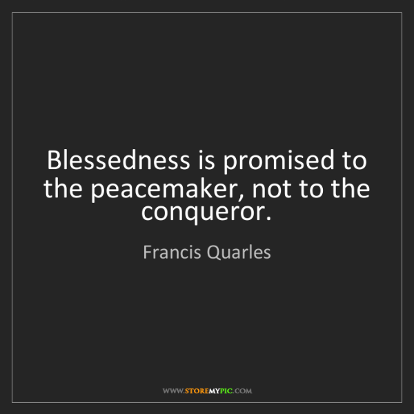 Francis Quarles: Blessedness is promised to the peacemaker, not to the...