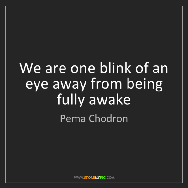 Pema Chodron: We are one blink of an eye away from being fully awake
