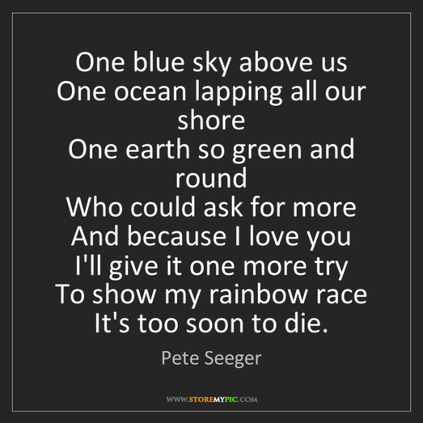 Pete Seeger: One blue sky above us   One ocean lapping all our shore...
