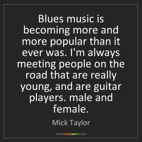 Mick Taylor: Blues music is becoming more and more popular than it...