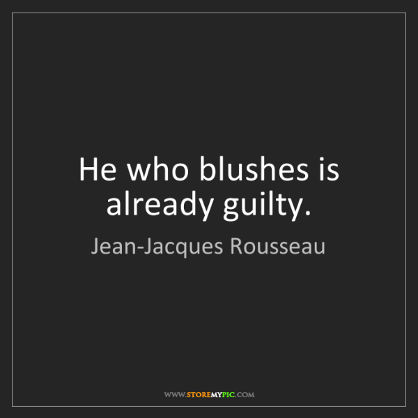 Jean-Jacques Rousseau: He who blushes is already guilty.