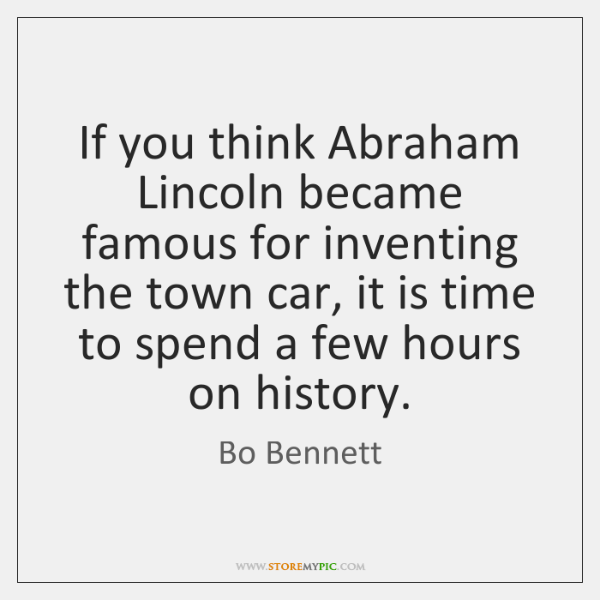 If you think Abraham Lincoln became famous for inventing the town car, ...