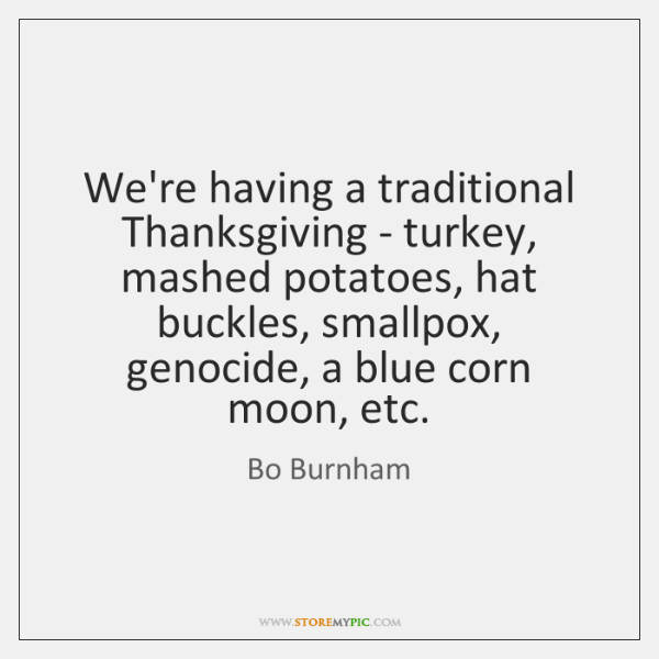 We're having a traditional Thanksgiving - turkey, mashed potatoes, hat buckles, smallpox, ...