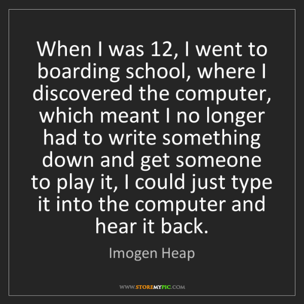 Imogen Heap: When I was 12, I went to boarding school, where I discovered...
