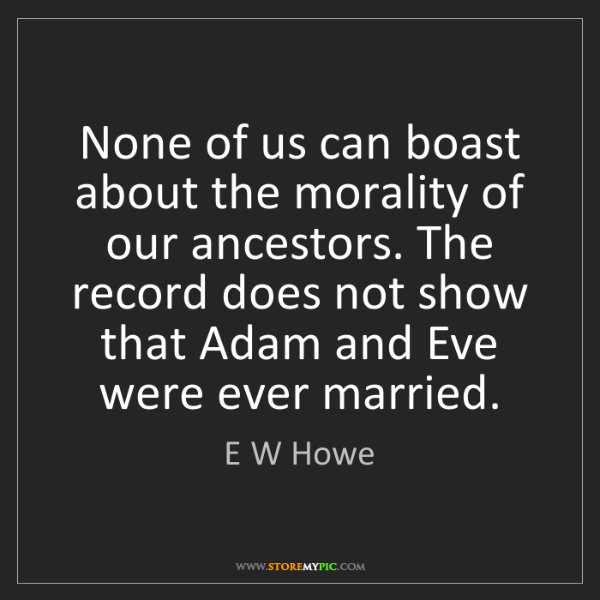 E W Howe: None of us can boast about the morality of our ancestors....