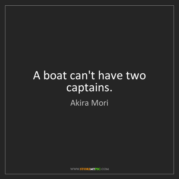 Akira Mori: A boat can't have two captains.