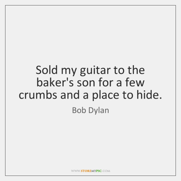 Sold my guitar to the baker's son for a few crumbs and ...
