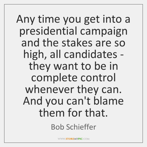 Any time you get into a presidential campaign and the stakes are ...