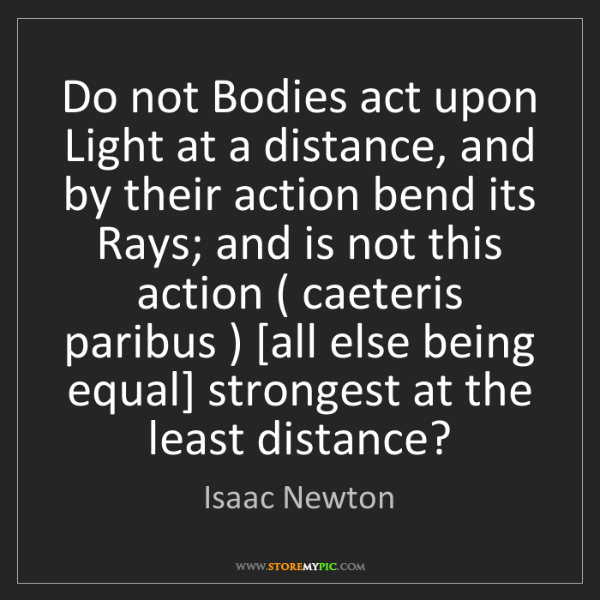Isaac Newton: Do not Bodies act upon Light at a distance, and by their...