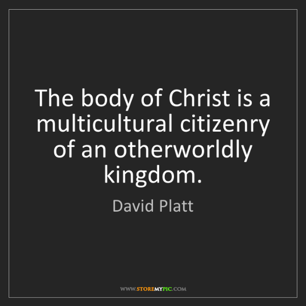 David Platt: The body of Christ is a multicultural citizenry of an...