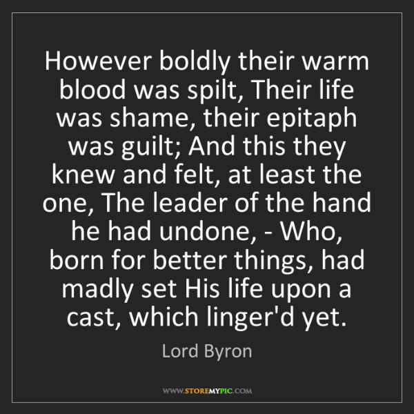 Lord Byron: However boldly their warm blood was spilt, Their life...