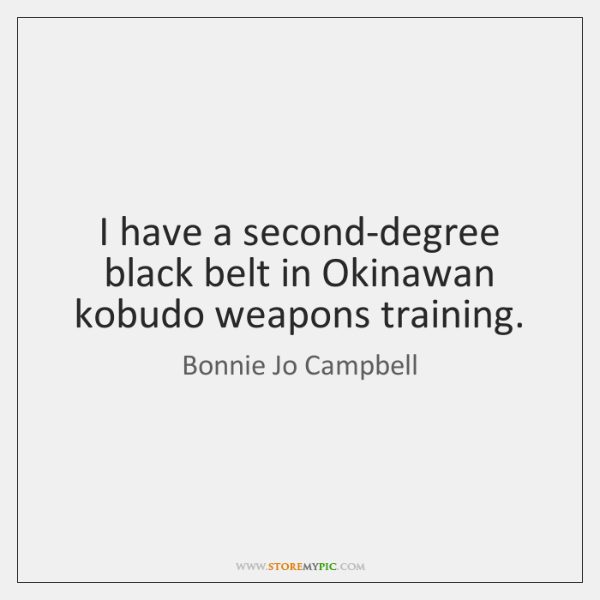 I have a second-degree black belt in Okinawan kobudo weapons training.