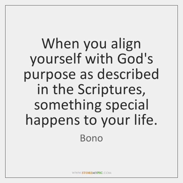 When you align yourself with God's purpose as described in the Scriptures, ...
