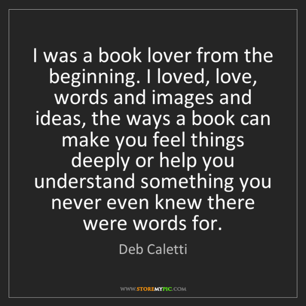 Deb Caletti: I was a book lover from the beginning. I loved, love,...
