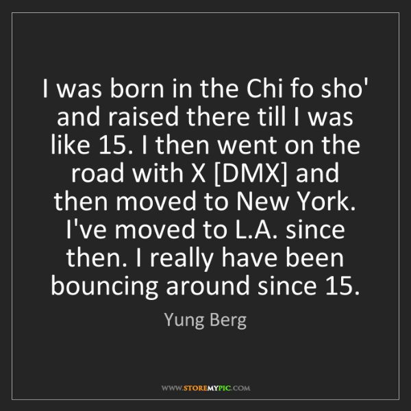 Yung Berg: I was born in the Chi fo sho' and raised there till I...