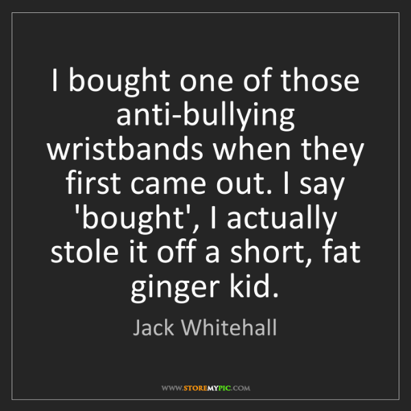 Jack Whitehall: I bought one of those anti-bullying wristbands when they...