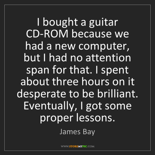 James Bay: I bought a guitar CD-ROM because we had a new computer,...